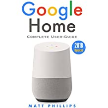 Google Home: Complete User's Guide to Setup Google Home Device. Google Home Assistant Step-by-Step Manual (Updated 2018 with Tips & Funny questions to ask Google Home speaker)