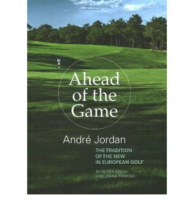 [(Ahead of the Game: Andre Jordan & the Tradition of the New in European Golf)] [ By (author) Roger Green, By (author) Joana Trigoso ] [October, 2010]