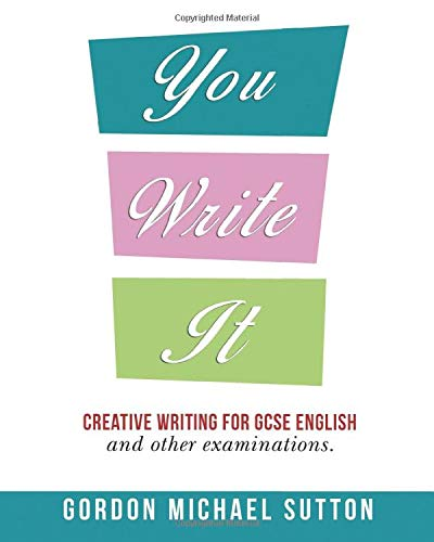 You Write It - Creative Writing for GCSE English and Other Examinations