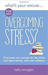 What's Your Excuse for not Overcoming Stress?: Overcome your excuses for less stress and more control, calm and resilience