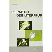Die Natur der Literatur: Zur gattungstheoretischen Begründung literarischer Ästhetizität (Epistemata - Würzburger wissenschaftliche Schriften. Reihe Literaturwissenschaft)