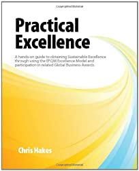 Practical Excellence: A Hands-on Good Practice Guide to Obtaining Sustainable Excellence Through Using the EFQM Excellence Model and Participation in Related Global Business Awards