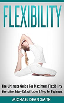 FLEXIBILITY: The Ultimate Guide For Maximum Flexibility - Stretching, Injury Rehabilitation & Yoga For Beginners (Stretching Exercises, Injury Prevention, ... Relief, Core Strength, Sciatica, Squat) by [Smith, Michael Dean]