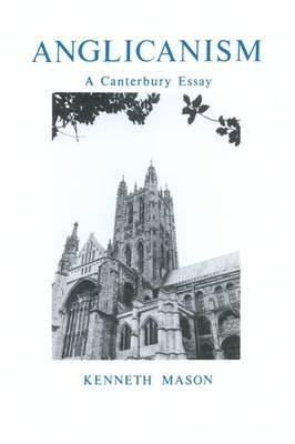 [Anglicanism: A Canterbury Essay] (By: Kenneth Mason) [published: September, 1987]