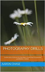 Photography Drills - Exercises For Accelerating Your Photography Learning Curve... (Photography Revealed Book 10)