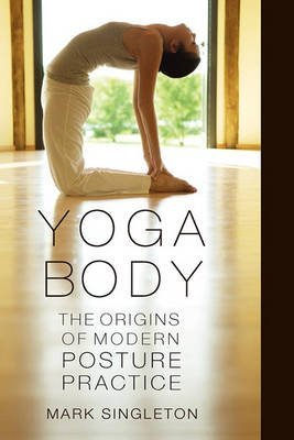[(Yoga Body : The Origins of Modern Posture Practice)] [By (author) Mark Singleton] published on (February, 2010)