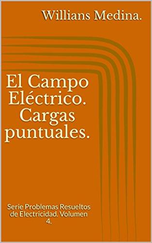 El Campo Eléctrico. Cargas puntuales.: Serie Problemas Resueltos de Electricidad. Volumen 4. por Willians Medina.