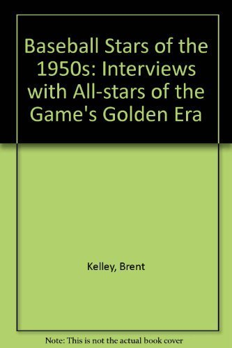 Baseball Stars of the 1950s: Interviews with All-Stars of the Game's Golden Era by Kelley, Brent P. (1993) Paperback