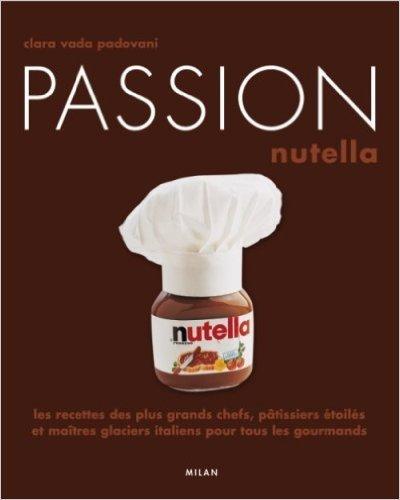 Passion Nutella : Les recettes des plus grands chefs, pâtissiers et maîtres glaciers italiens pour tous les gourmands de Clara Vada padovani,Alberto Bianco (Traduction) ( 9 octobre 2008 )
