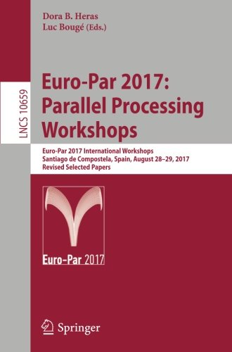 Dora Geräte (Euro-Par 2017: Parallel Processing Workshops: Euro-Par 2017 International Workshops, Santiago de Compostela, Spain, August 28-29, 2017, Revised ... Notes in Computer Science, Band 10659))