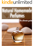 Natural Homemade Perfume :The Ultimate Guide - Over 30 Fragrance Recipes (English Edition)