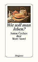 Wie soll man leben?: Anton Cechov liest Marc Aurel