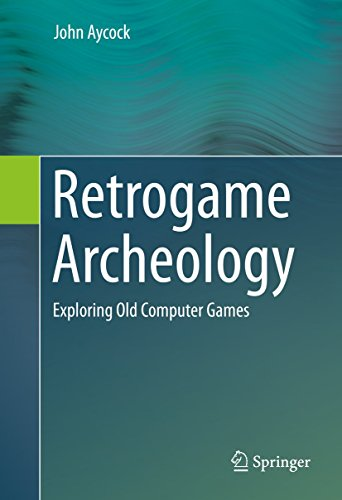 Retrogame Archeology: Exploring Old Computer Games (English Edition)