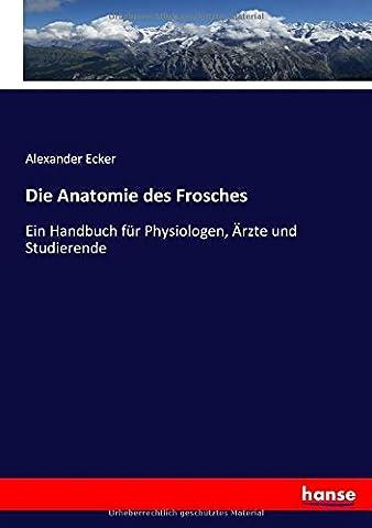 Die Anatomie des Frosches: Ein Handbuch für Physiologen, Ärzte und Studierende