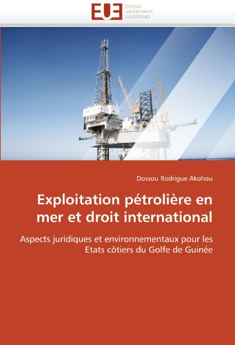 Exploitation pétrolière en mer et droit international: Aspects juridiques et environnementaux pour les Etats côtiers du Golfe de Guinée (Omn.Univ.Europ.) par Dossou Rodrigue Akohou