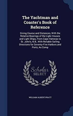 The Yachtman and Coaster's Book of Reference: Giving Course and Distances, with the Relative Bearings of the Light Houses and Light Ships, from Cape ... for Seventy-Five Harbors and Ports, as Comp