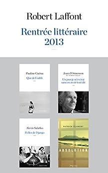Rentrée littéraire 2013 - Robert Laffont - Extraits par [GUÉNA, Pauline, FLANERY, Patrick, SALATKO, Alexis, d'ORMESSON, Jean]