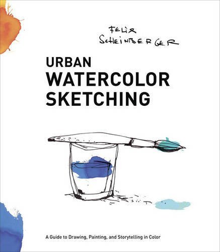 Urban Watercolor Sketching: A Guide to Drawing, Painting, and Storytelling in Color by Felix Scheinberger (2014-03-25)