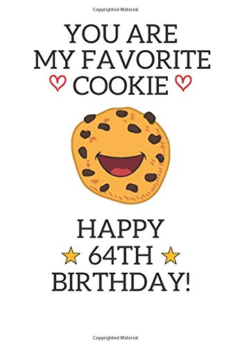 You are my favorite cookie Happy 64th Birthday: 64 Year Old Birthday Gift Pun Journal / Notebook / Diary / Unique Greeting Card Alternative 64