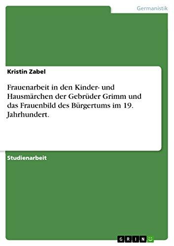 Frauenarbeit in den Kinder- und Hausmärchen der Gebrüder Grimm und das Frauenbild des Bürgertums im 19. Jahrhundert.