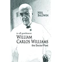 To All Gentleness: William Carlos Williams, The Doctor Poet by Neil Baldwin (2008-05-01)