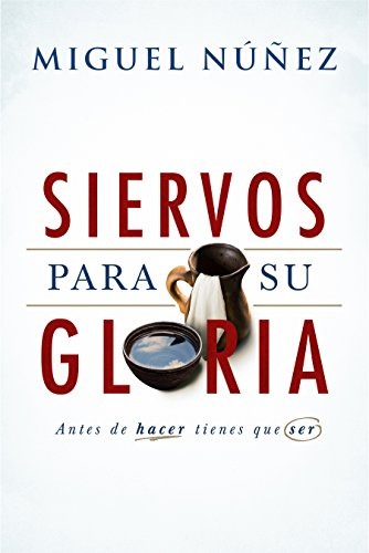Siervos Para Su Gloria: Antes de Hacer, Tienes Que Ser por Miguel Nunez