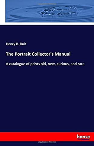 The Portrait Collector's Manual: A catalogue of prints old, new, curious, and rare
