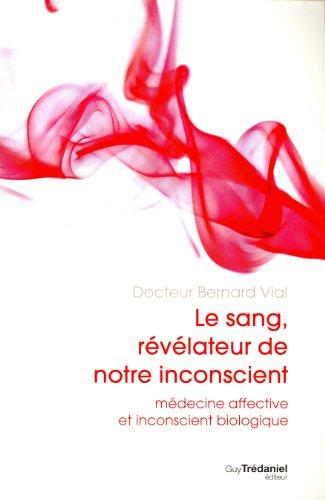 Le sang, révélateur de notre inconscient : Médecine affective et inconscient biologique par Bernard Vial