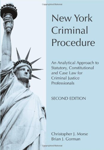 New York Criminal Procedure: An Analytical Approach to Statutory, Constitutional and Case Law for Criminal Justice Professionals