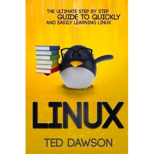 Linux: The Ultimate Step by Step Guide to Quickly and Easily Learning Linux by Ted Dawson (2015-10-15)