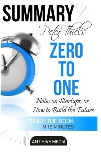 Peter Theil's Zero to One: Notes on Startups, or How to Build the Future Summary by Ant Hive Media (2015-11-10)