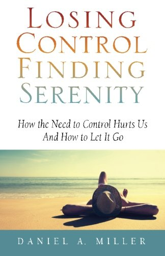 Losing Control, Finding Serenity: How the Need to Control Hurts Us And How to Let It Go: Volume 1