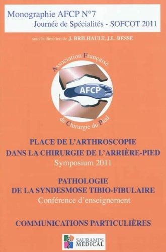 Journée de spécialités SOFCOT 2011 : Place de l'arthroscopie dans la chirurgie de l'arrière-pied ; Pathologie de la syndesmose tibio-fibulaire ; Communications particulières