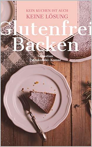 Glutenfrei Backen: Kein Kuchen ist auch keine Lösung. Kuchen, Kekse, Muffins - Glutenfrei Backen Buch mit über 30 Rezepten für Menschen mit Zöliakie und glutenfrei Lebende! (Keine Backen Kochen Buch)
