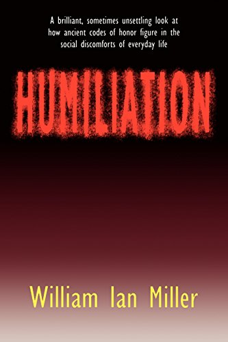 Humiliation: And Other Essays on Honour, Social Discomfort and Violence por William Ian Miller