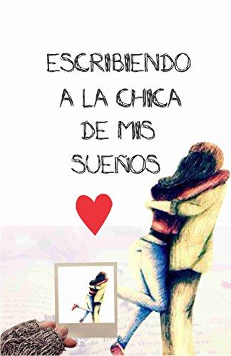 ESCRIBIENDO A LA CHICA DE MIS SUEÑOS (Spanish Edition)