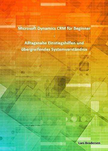 Microsoft Dynamics CRM für Beginner (DIN A4): Alltagsnahe Einstiegshilfen und übergreifendes Systemverständnis