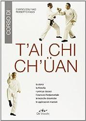 T'ai Chi Ch'üan. La storia, la filosofia, i principi classici, l'esercizio fondamentale, le tecniche dinamiche, le applicazioni marziali