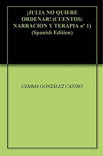 ¡JULIA NO QUIERE ORDENAR! (CUENTOS: NARRACION Y TERAPIA nº 1) por GEMMA GONZÁLEZ CASTRO