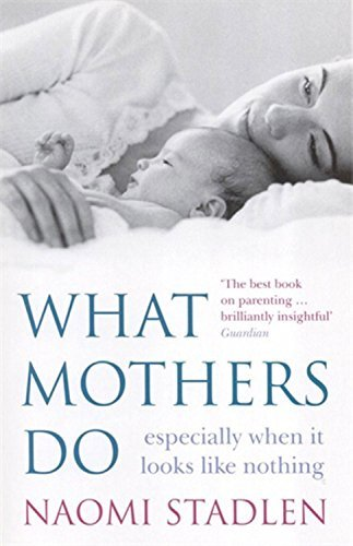 By Naomi Stadlen What Mothers Do: especially when it looks like nothing [Paperback]