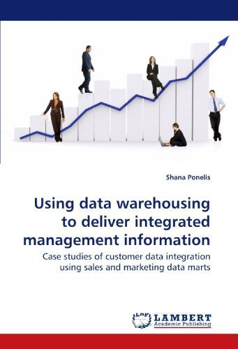 Using data warehousing to deliver integrated management information: Case studies of customer data integration using sales and marketing data marts by Ponelis, Shana (2009) Paperback