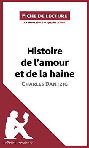 Histoire de l'amour et de la haine de Charles Dantzig (Fiche de lecture): Résumé complet et analyse détaillée de l'oeuvre (French Edition)