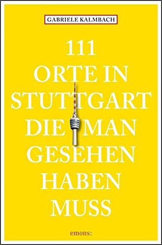 111 Orte in Stuttgart, die man gesehen haben muss: Reiseführer