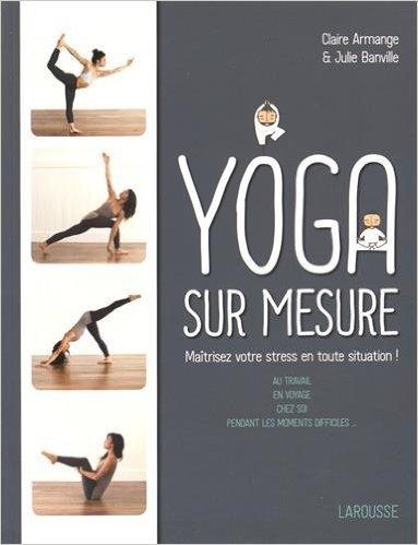Le Yoga sur mesure : Matrisez votre stress en toute situation ! de Julie Banville ,Claire Armange ( 27 mai 2015 )