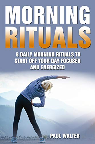 Morning Rituals:  Daily Morning Rituals to Start Off Your Day Focused & Energized (Morning Habits, Physical Exercise Meditation, Morning Routine, Goal Setting.) (English Edition)