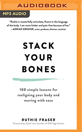 Stack Your Bones: 100 Simple Lessons for Realigning Your Body and Moving with Ease