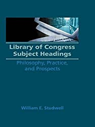 Library of Congress Subject Headings: Philosophy, Practice, and Prospects (Haworth Series in Cataloging & Classification) by William E Studwell (1990-12-03)