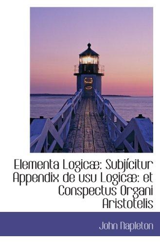Elementa Logicæ: Subjícitur Appendix de usu Logicæ: et Conspectus Organi Aristotelis