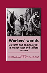 Workers' Worlds: Cultures and Communities in Manchester and Salford, 1880-1939