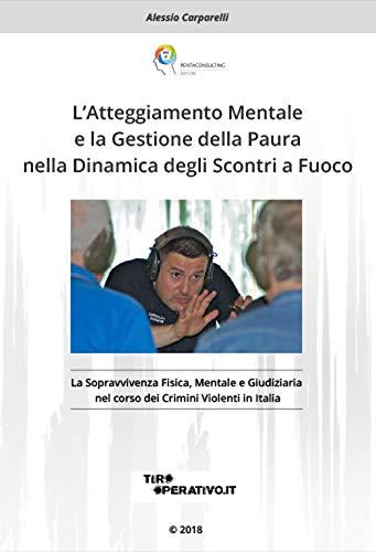 L'Atteggiamento mentale e la gestione della paura nella dinamica degli scontri a fuoco. La sopravvivenza fisica, mentale e giudiziaria nel corso dei crimini violenti in Italia